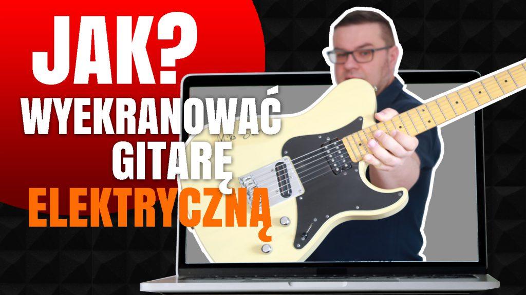 JAK WYEKRANOWAĆ gitarę elektryczną?